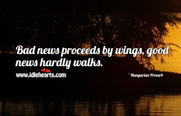 Image, Bad news proceeds by wings, good news hardly walks.