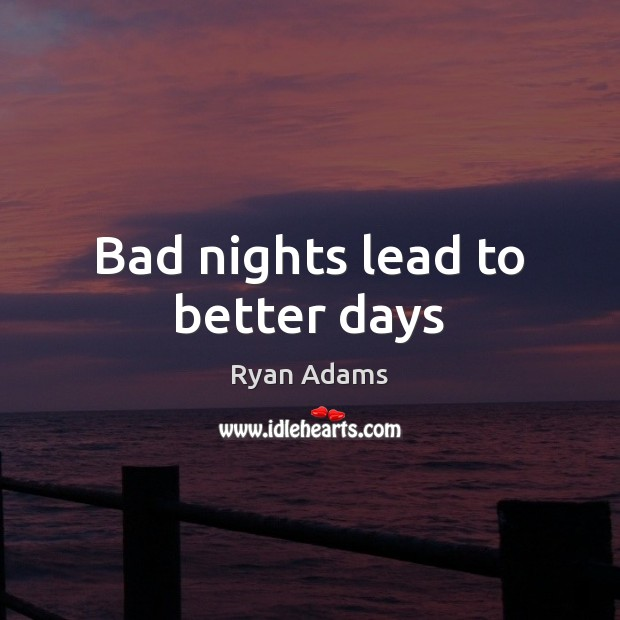 Bad nights lead to better days Ryan Adams Picture Quote