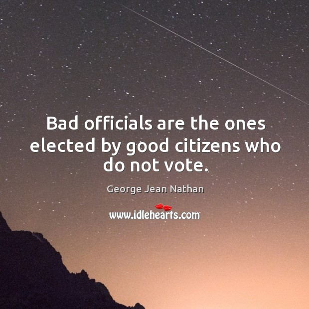 Bad officials are the ones elected by good citizens who do not vote. Image