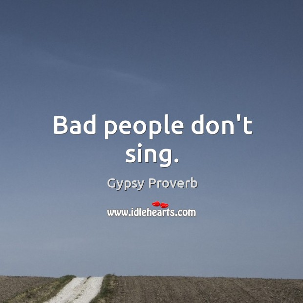 Bad people don't sing. Gypsy Proverbs Image