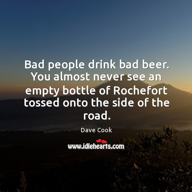 Bad people drink bad beer. You almost never see an empty bottle Image