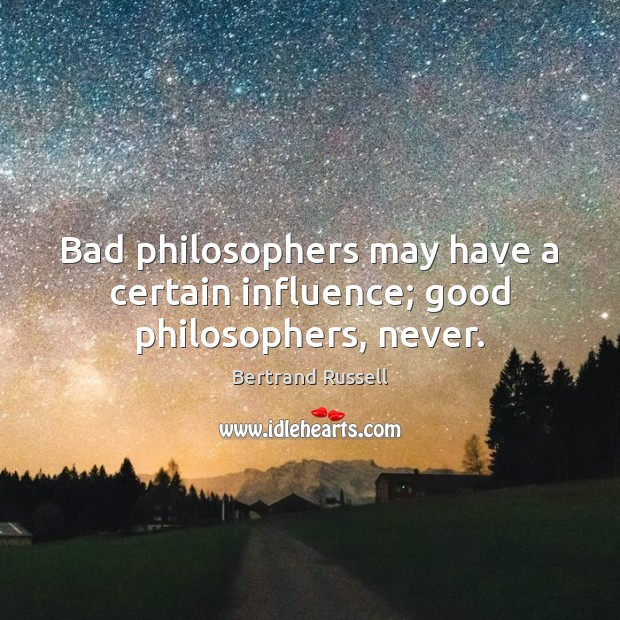 Bad philosophers may have a certain influence; good philosophers, never. Image