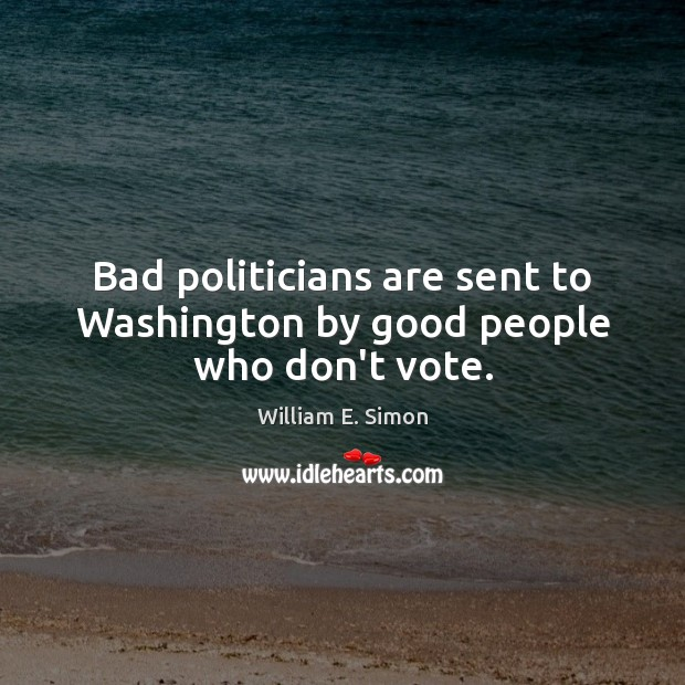 William E. Simon Picture Quote image saying: Bad politicians are sent to Washington by good people who don't vote.