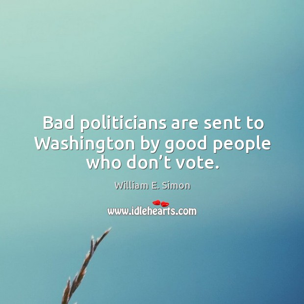 Bad politicians are sent to washington by good people who don't vote. Image