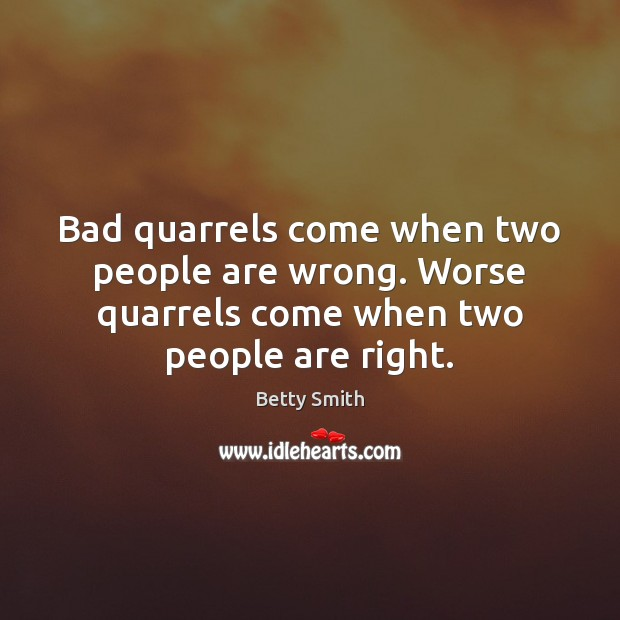 Bad quarrels come when two people are wrong. Worse quarrels come when Image