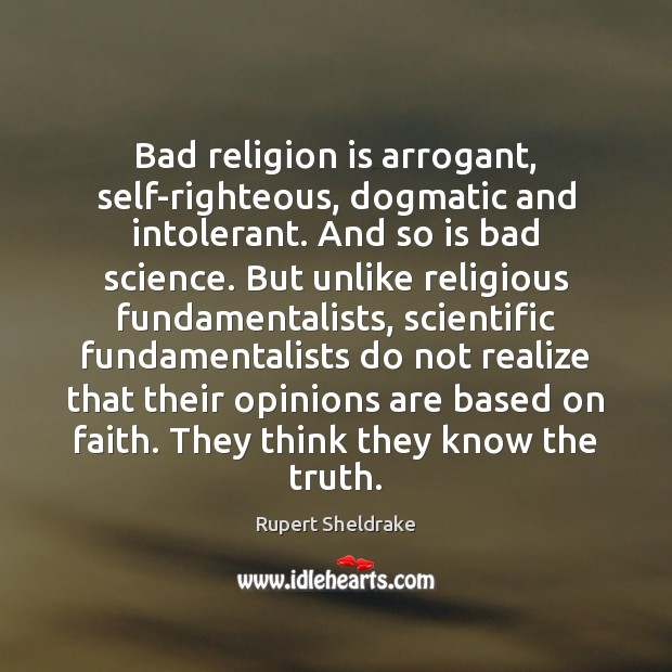 Bad religion is arrogant, self-righteous, dogmatic and intolerant. And so is bad Rupert Sheldrake Picture Quote