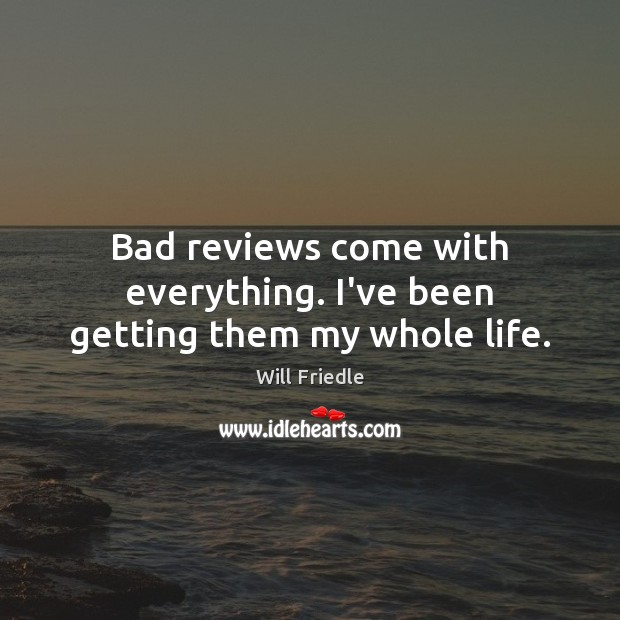 Bad reviews come with everything. I've been getting them my whole life. Will Friedle Picture Quote