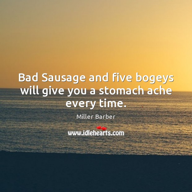 Image, Bad Sausage and five bogeys will give you a stomach ache every time.