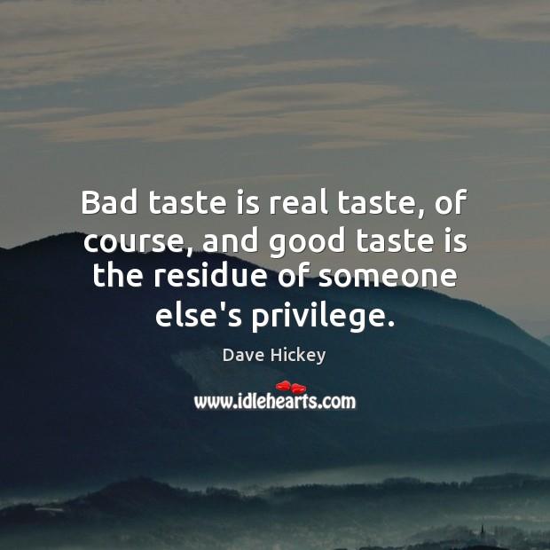 Bad taste is real taste, of course, and good taste is the Image