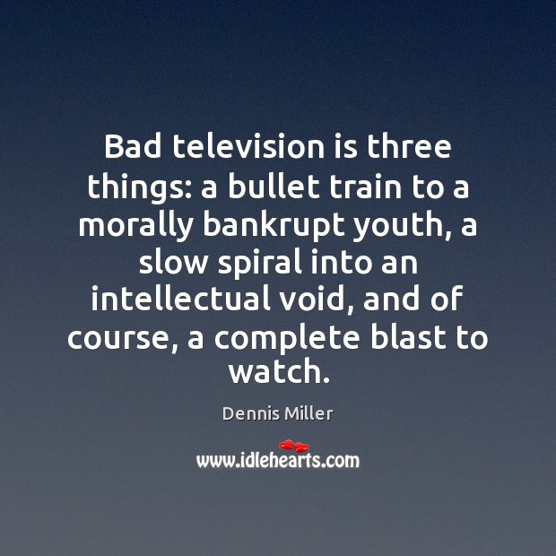 Bad television is three things: a bullet train to a morally bankrupt Dennis Miller Picture Quote