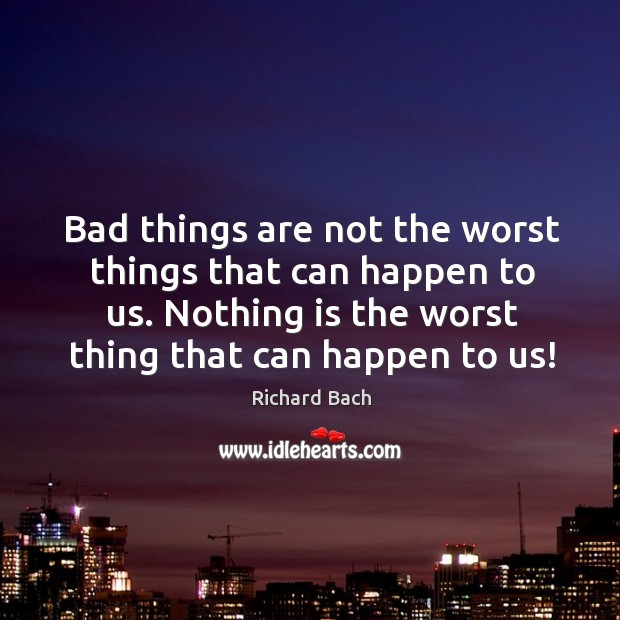 Bad things are not the worst things that can happen to us. Nothing is the worst thing that can happen to us! Image