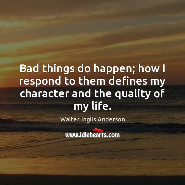Bad things do happen; how I respond to them defines my character Image