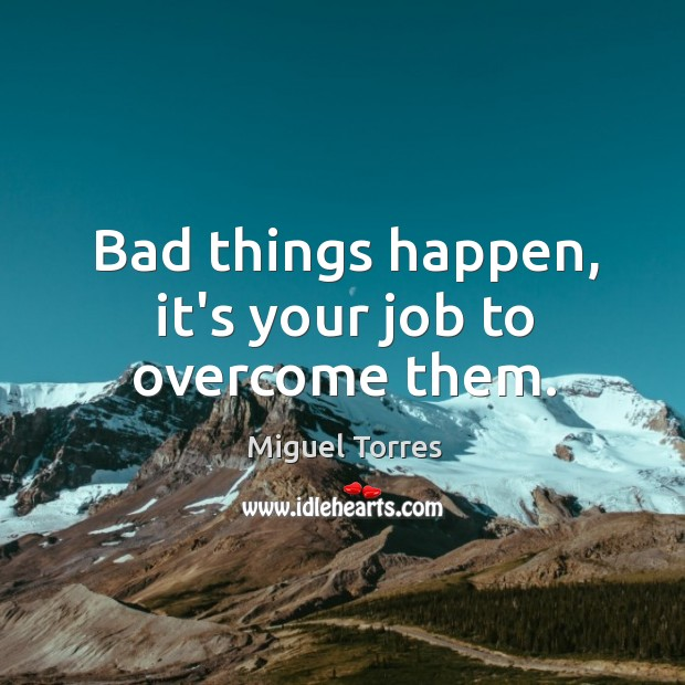 Bad things happen, it's your job to overcome them. Image