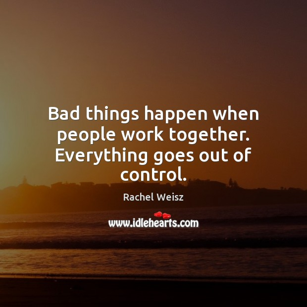 Bad things happen when people work together. Everything goes out of control. Image