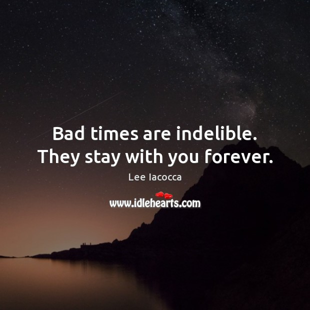 Bad times are indelible. They stay with you forever. Lee Iacocca Picture Quote