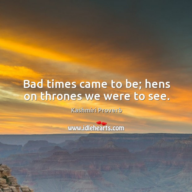 Bad times came to be; hens on thrones we were to see. Kashmiri Proverbs Image