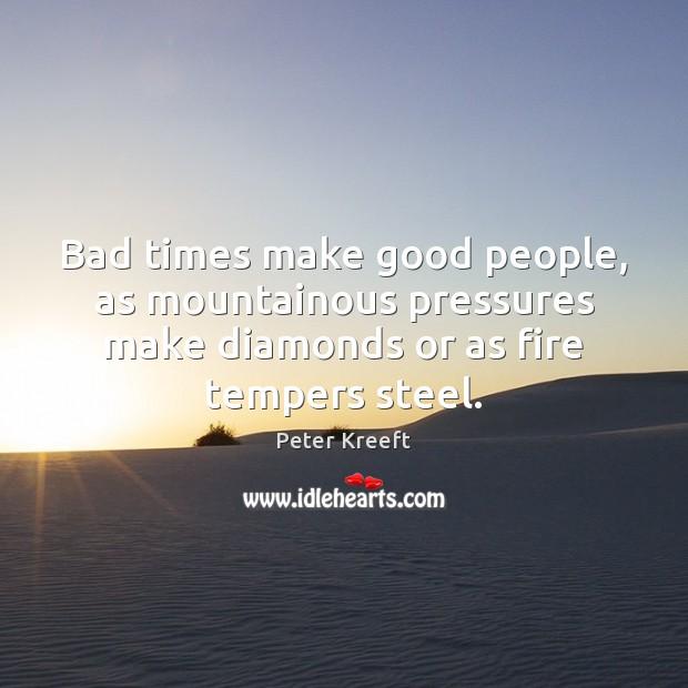 Bad times make good people, as mountainous pressures make diamonds or as Image