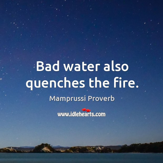 Bad water also quenches the fire. Mamprussi Proverbs Image
