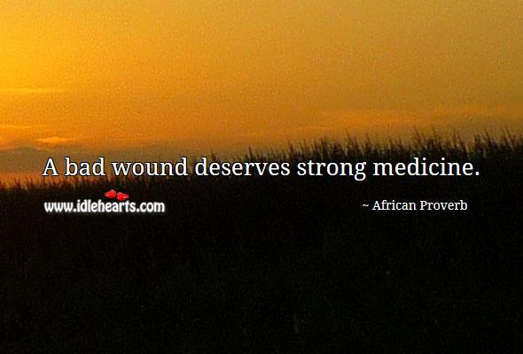 Image, A bad wound deserves strong medicine.