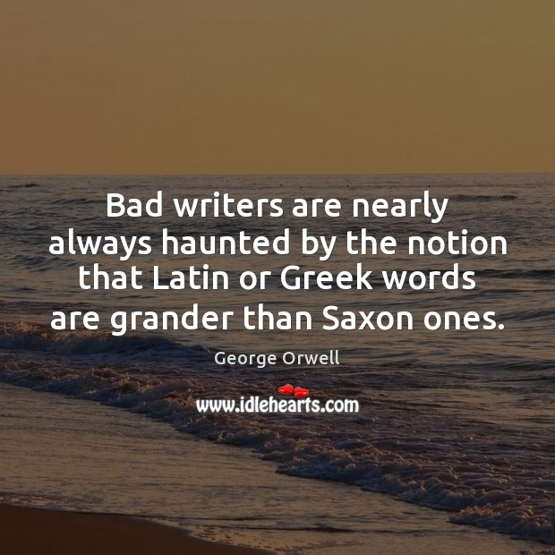 Image, Bad writers are nearly always haunted by the notion that Latin or