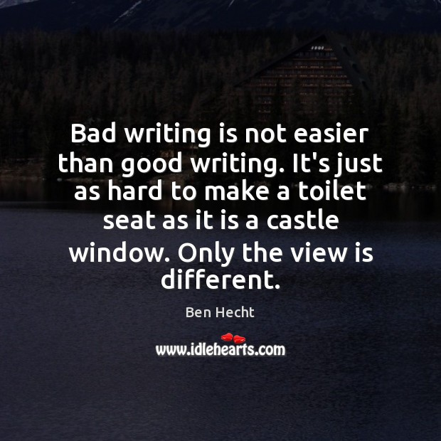 Bad writing is not easier than good writing. It's just as hard Writing Quotes Image