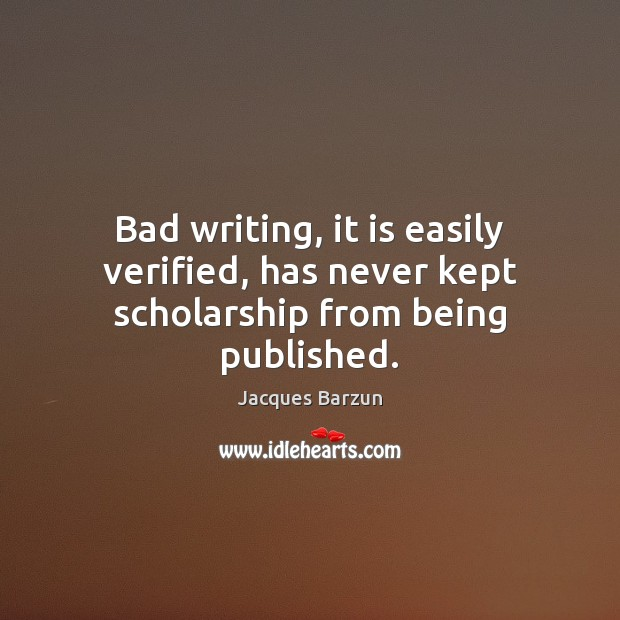 Bad writing, it is easily verified, has never kept scholarship from being published. Image