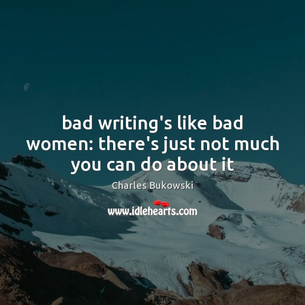 Image, Bad writing's like bad women: there's just not much you can do about it