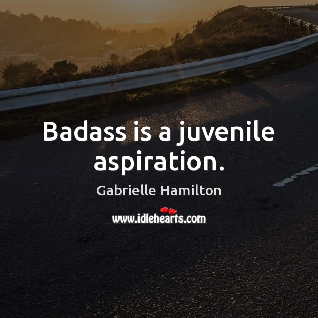 Image, Badass is a juvenile aspiration.