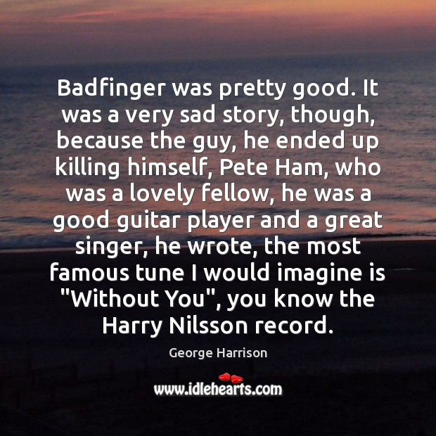 Badfinger was pretty good. It was a very sad story, though, because George Harrison Picture Quote