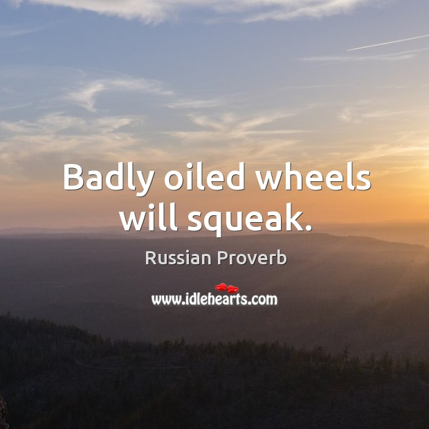 Badly oiled wheels will squeak. Russian Proverbs Image