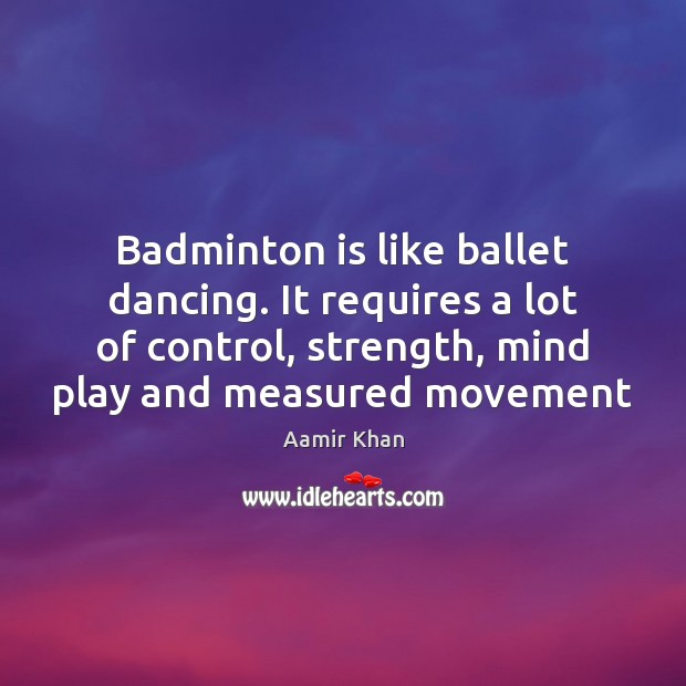 Image, Badminton is like ballet dancing. It requires a lot of control, strength,