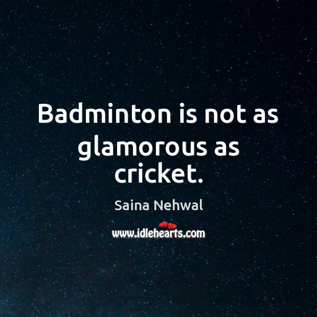 Badminton is not as glamorous as cricket. Image
