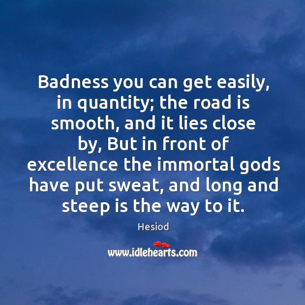 Image, Badness you can get easily, in quantity; the road is smooth, and it lies close by
