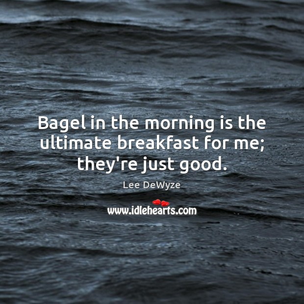 Image, Bagel in the morning is the ultimate breakfast for me; they're just good.