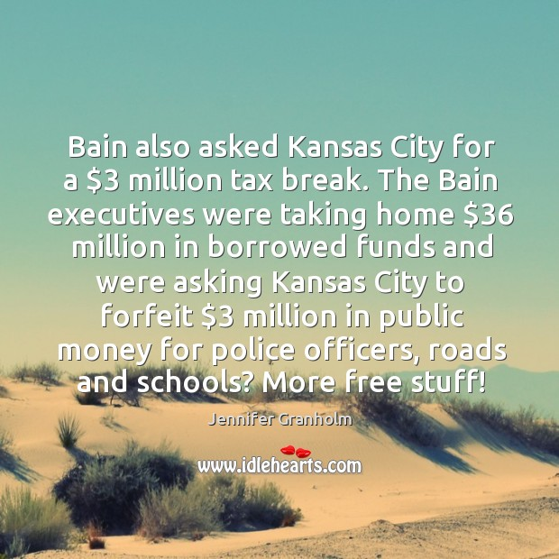 Bain also asked Kansas City for a $3 million tax break. The Bain Jennifer Granholm Picture Quote