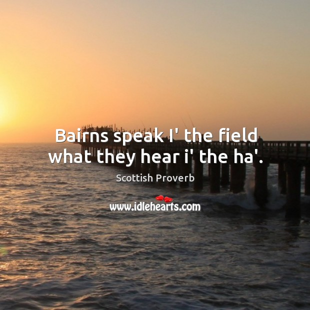 Bairns speak i' the field what they hear i' the ha'. Scottish Proverbs Image