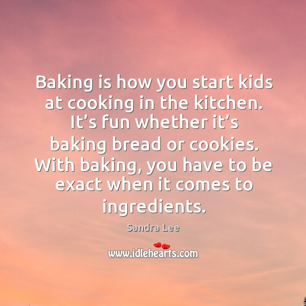 Baking is how you start kids at cooking in the kitchen. It's fun whether it's baking bread or cookies. Sandra Lee Picture Quote