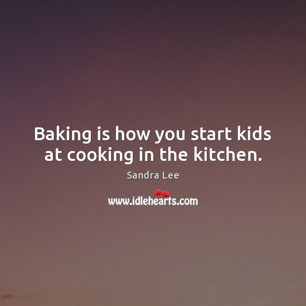 Baking is how you start kids at cooking in the kitchen. Sandra Lee Picture Quote
