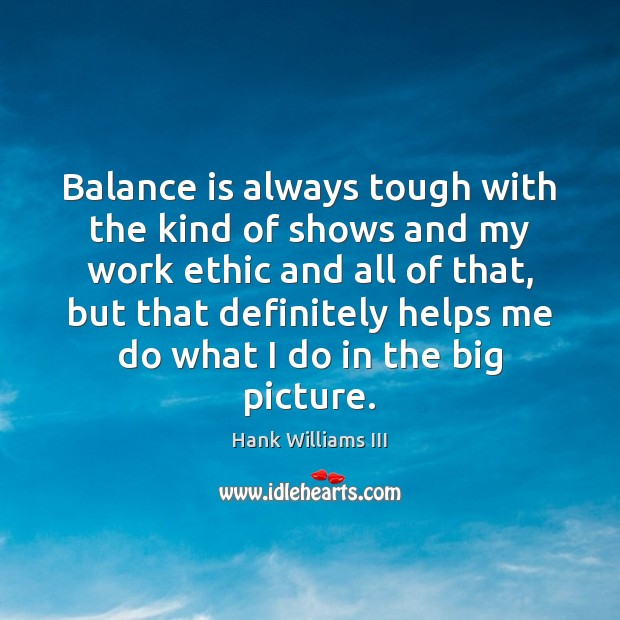 Balance is always tough with the kind of shows and my work Image