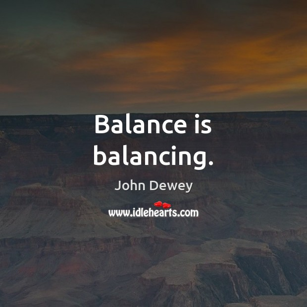 Balance is balancing. John Dewey Picture Quote