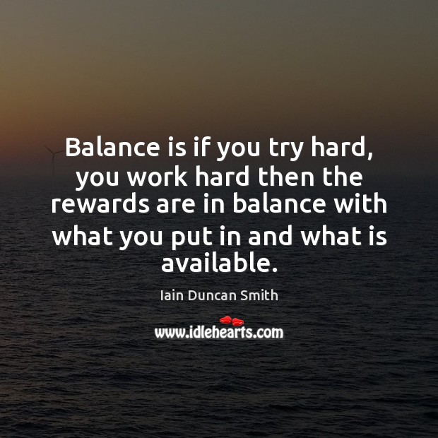 Balance is if you try hard, you work hard then the rewards Iain Duncan Smith Picture Quote