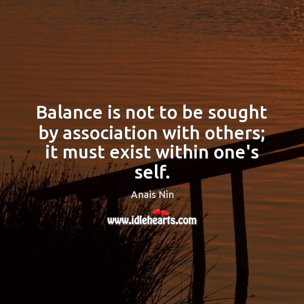 Balance is not to be sought by association with others; it must exist within one's self. Image