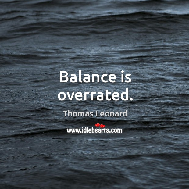 Balance is overrated. Image
