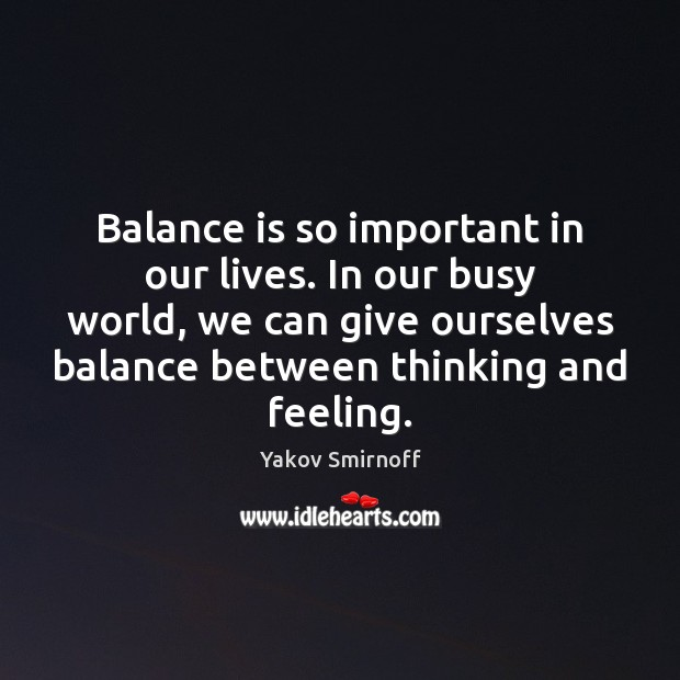 Balance is so important in our lives. In our busy world, we Yakov Smirnoff Picture Quote
