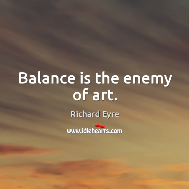 Balance is the enemy of art. Image