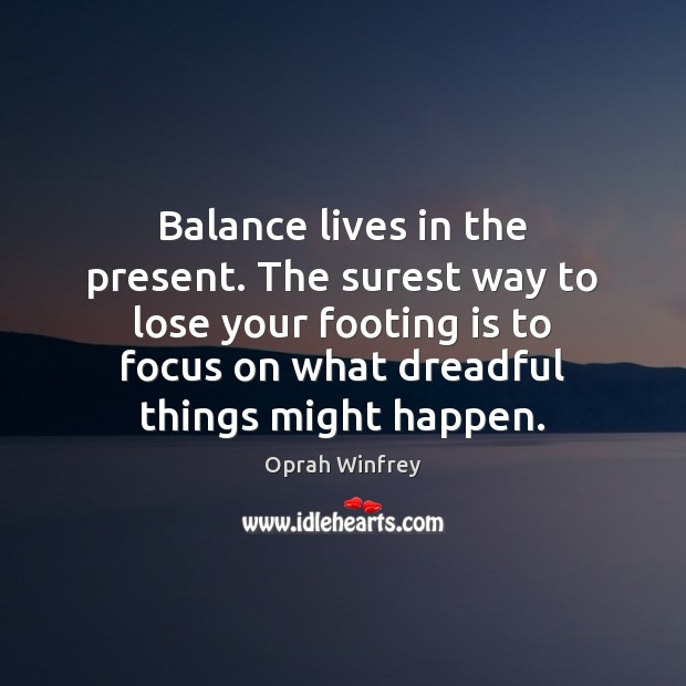 Balance lives in the present. The surest way to lose your footing Image