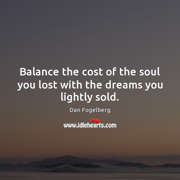 Balance the cost of the soul you lost with the dreams you lightly sold. Image
