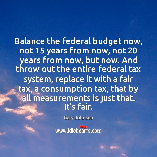 Balance the federal budget now, not 15 years from now, not 20 years from Image