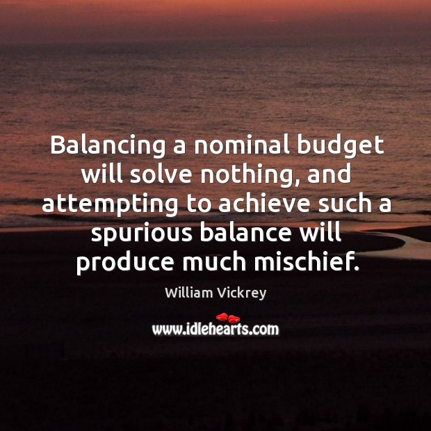 Balancing a nominal budget will solve nothing, and attempting to achieve such a spurious balance will produce much mischief. Image