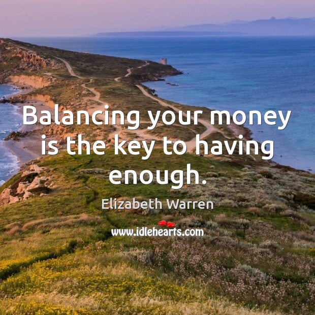 Balancing your money is the key to having enough. Elizabeth Warren Picture Quote